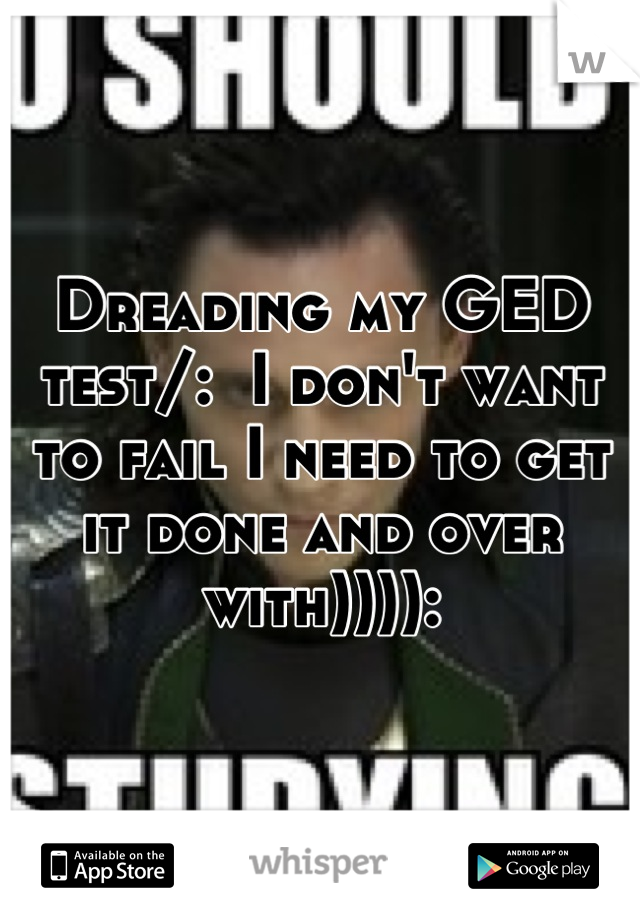 Dreading my GED test/:  I don't want to fail I need to get it done and over with)))):