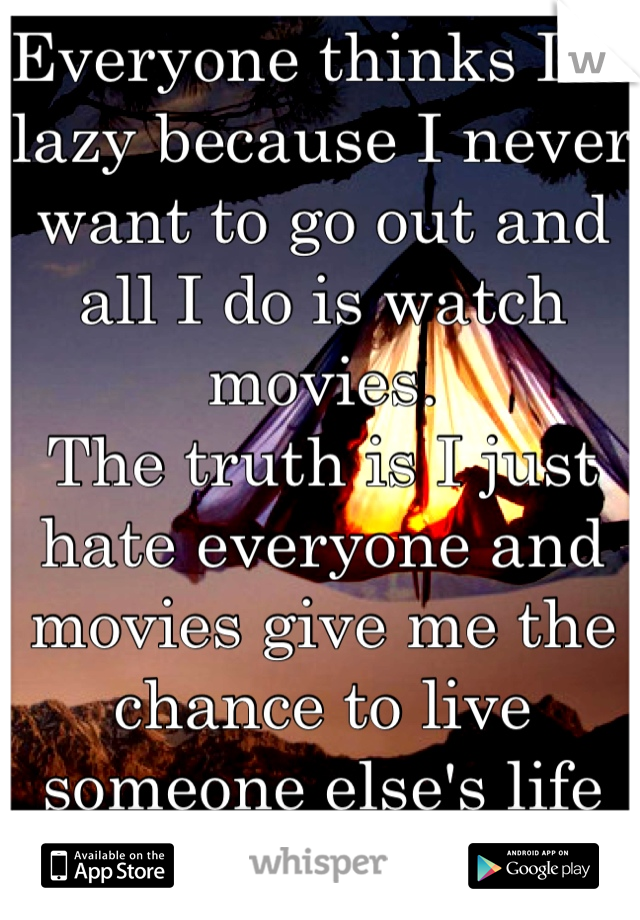 Everyone thinks I'm lazy because I never want to go out and all I do is watch movies.  The truth is I just hate everyone and movies give me the chance to live someone else's life for a while...