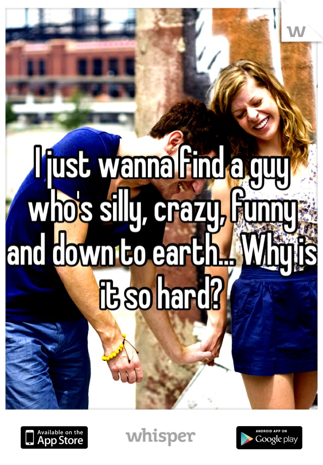 I just wanna find a guy who's silly, crazy, funny and down to earth... Why is it so hard?