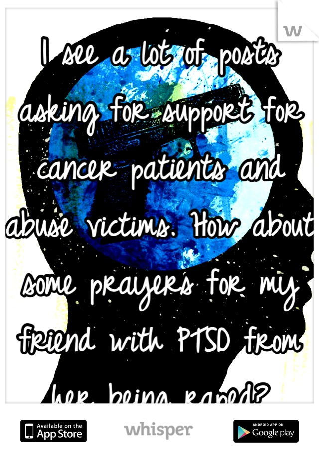 I see a lot of posts asking for support for cancer patients and abuse victims. How about some prayers for my friend with PTSD from her being raped?