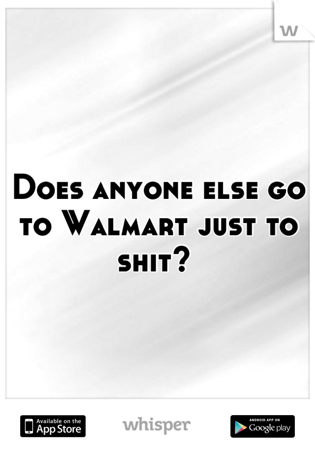 Does anyone else go to Walmart just to shit?