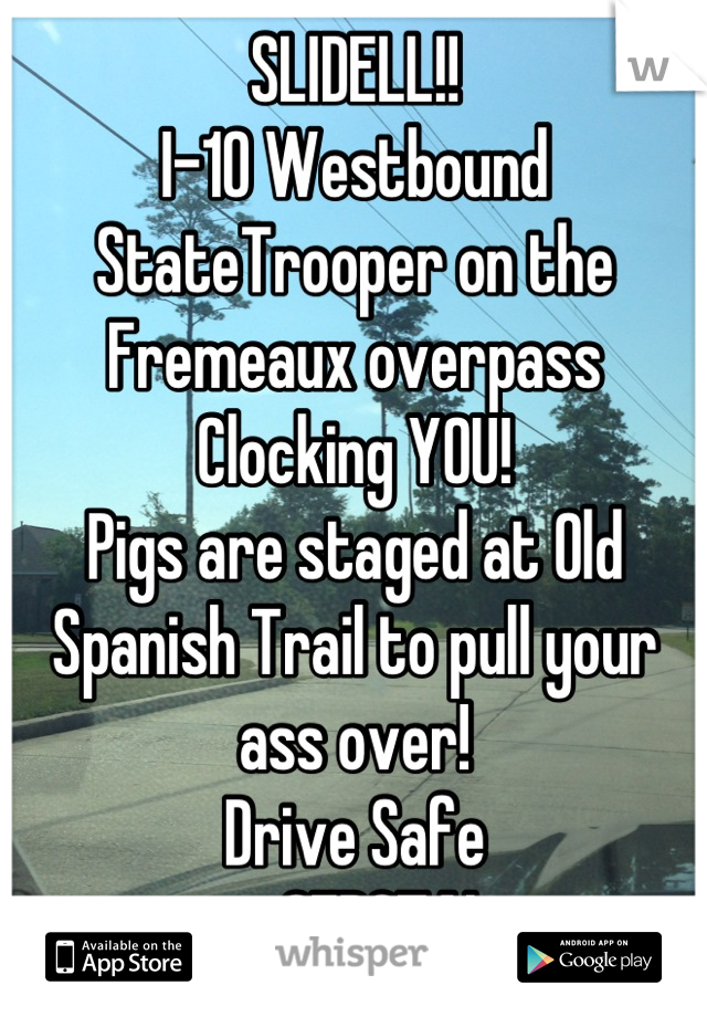 SLIDELL!! I-10 Westbound StateTrooper on the Fremeaux overpass Clocking YOU! Pigs are staged at Old Spanish Trail to pull your ass over!  Drive Safe ーCEDOTAL-