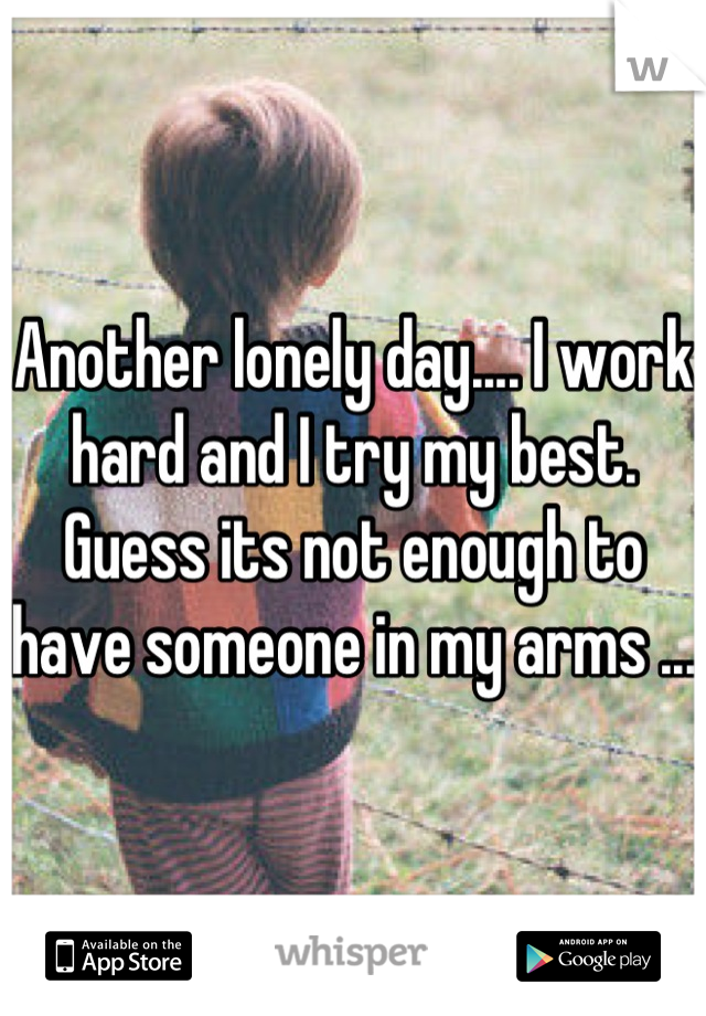 Another lonely day.... I work hard and I try my best. Guess its not enough to have someone in my arms ...