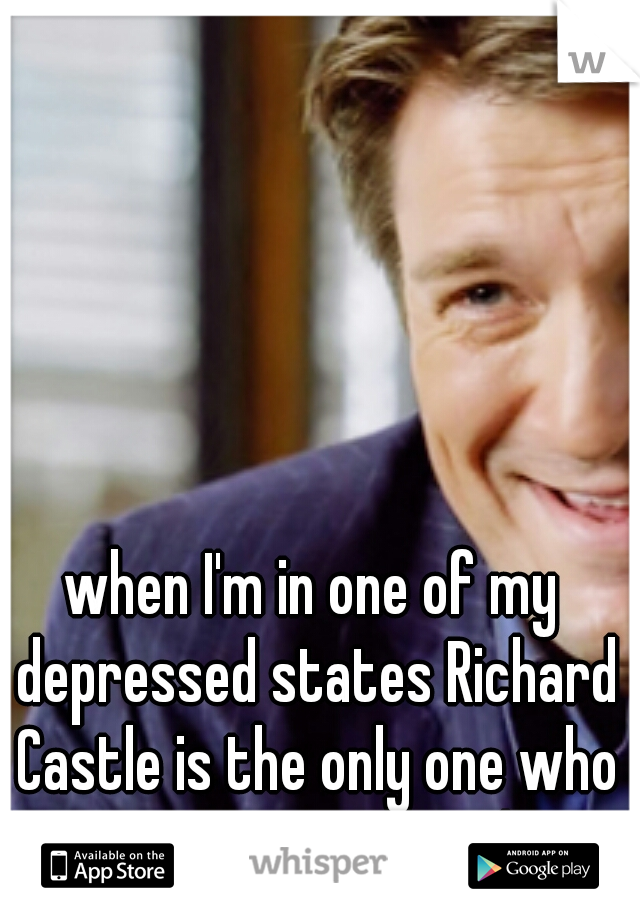 when I'm in one of my depressed states Richard Castle is the only one who can get me to smile!
