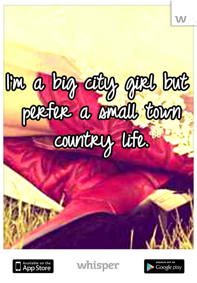 I'm a big city girl but perfer a small town country life.