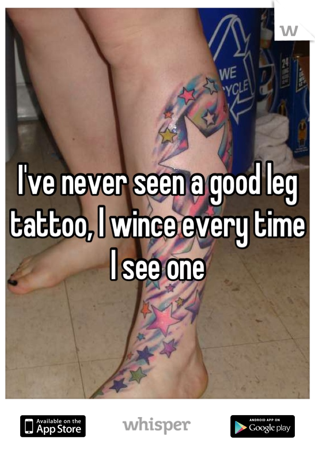 I've never seen a good leg tattoo, I wince every time I see one