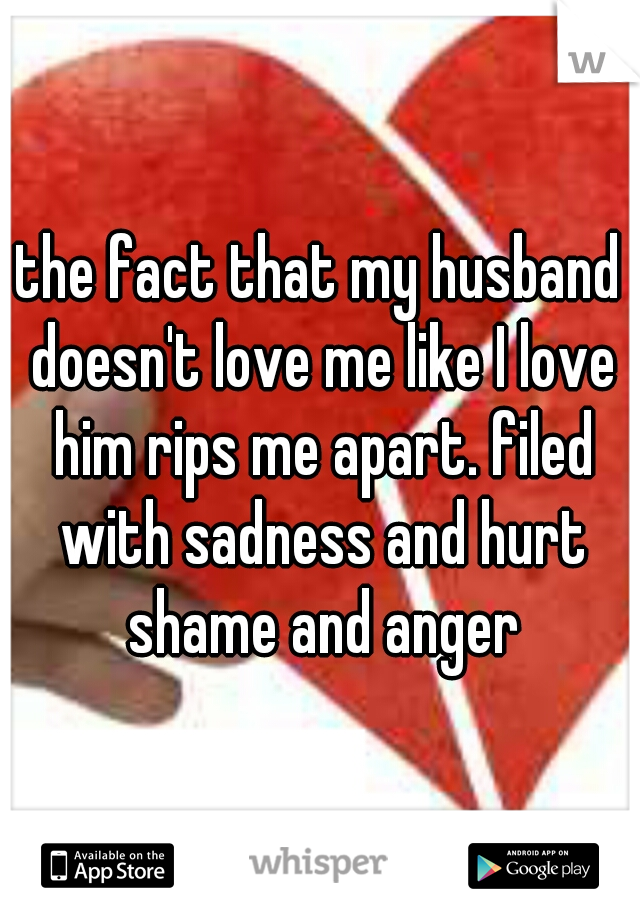 the fact that my husband doesn't love me like I love him rips me apart. filed with sadness and hurt shame and anger