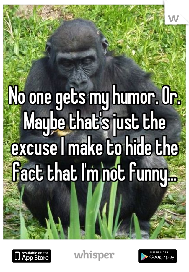 No one gets my humor. Or. Maybe that's just the excuse I make to hide the fact that I'm not funny...