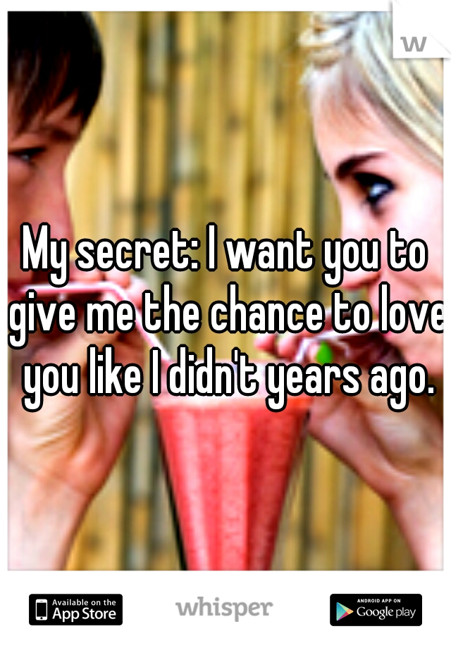 My secret: I want you to give me the chance to love you like I didn't years ago.