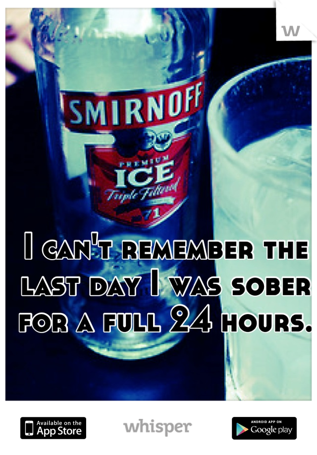 I can't remember the last day I was sober for a full 24 hours.
