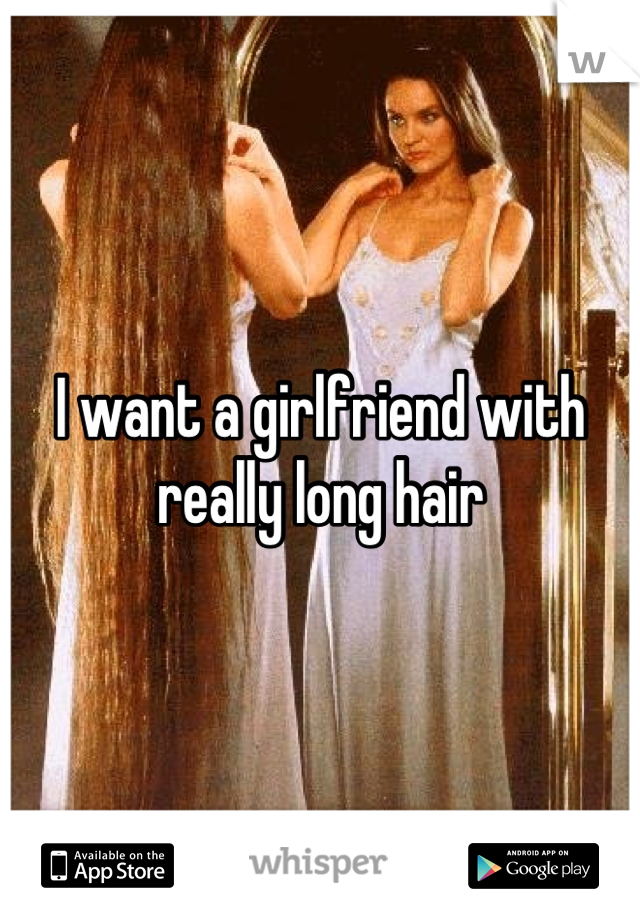 I want a girlfriend with really long hair