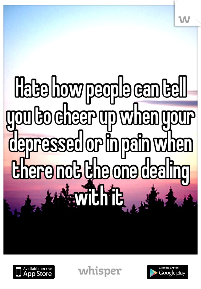 Hate how people can tell you to cheer up when your depressed or in pain when there not the one dealing with it
