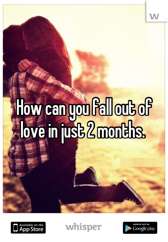 How can you fall out of love in just 2 months.