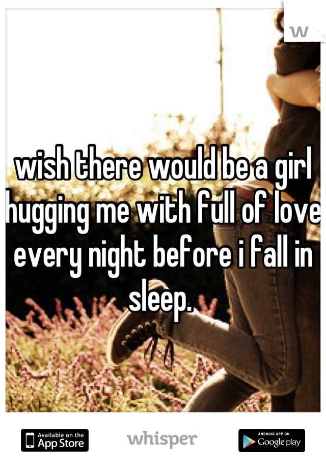 wish there would be a girl hugging me with full of love every night before i fall in sleep.