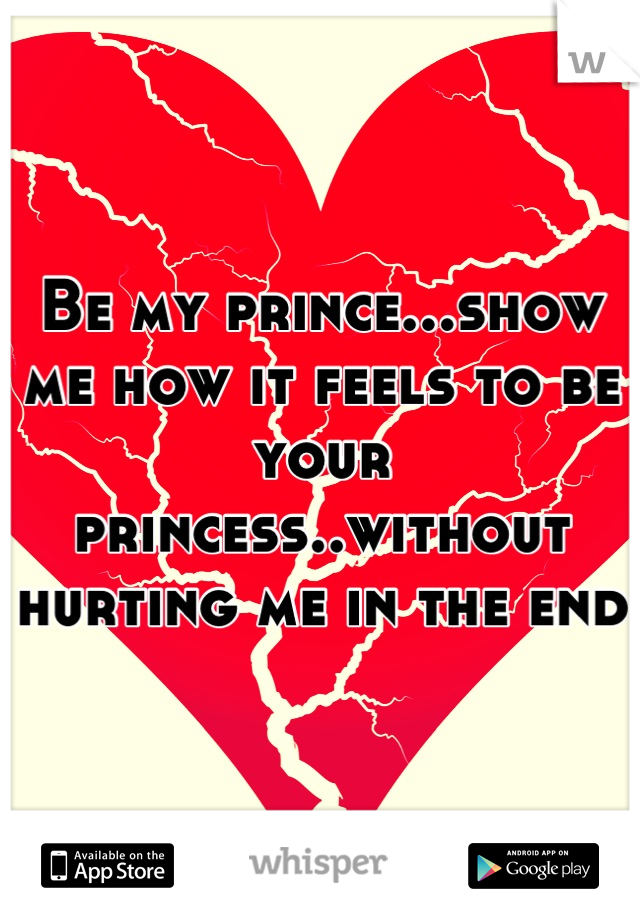 Be my prince...show me how it feels to be your princess..without hurting me in the end