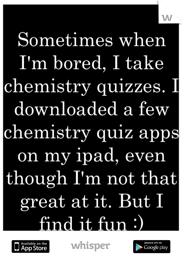 Sometimes when I'm bored, I take chemistry quizzes. I downloaded a few chemistry quiz apps on my ipad, even though I'm not that great at it. But I find it fun :)