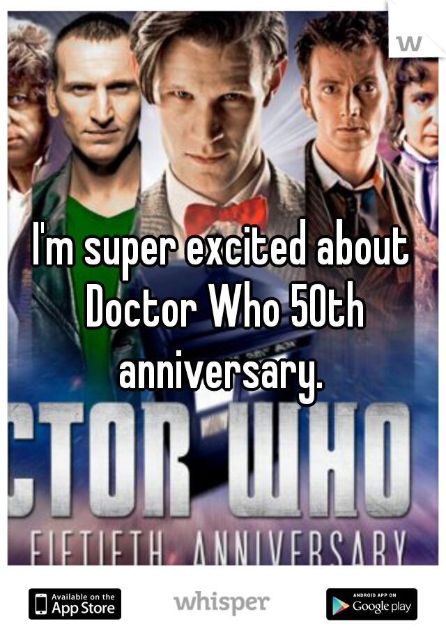 I'm super excited about Doctor Who 50th anniversary.
