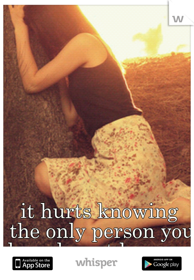 it hurts knowing the only person you love doesnt love you.