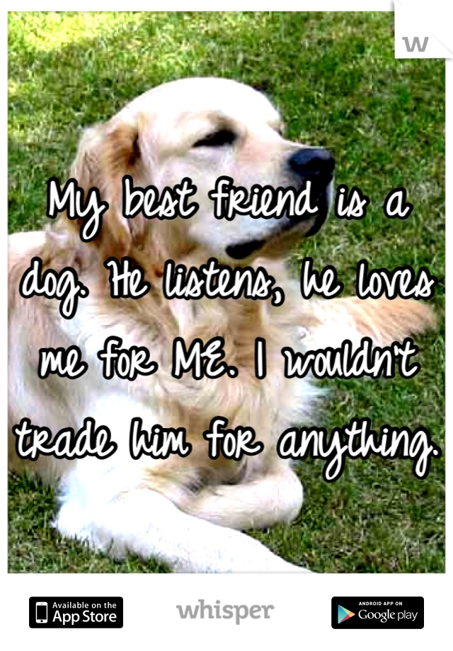 My best friend is a dog. He listens, he loves me for ME. I wouldn't trade him for anything.