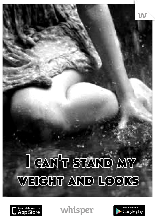 I can't stand my weight and looks