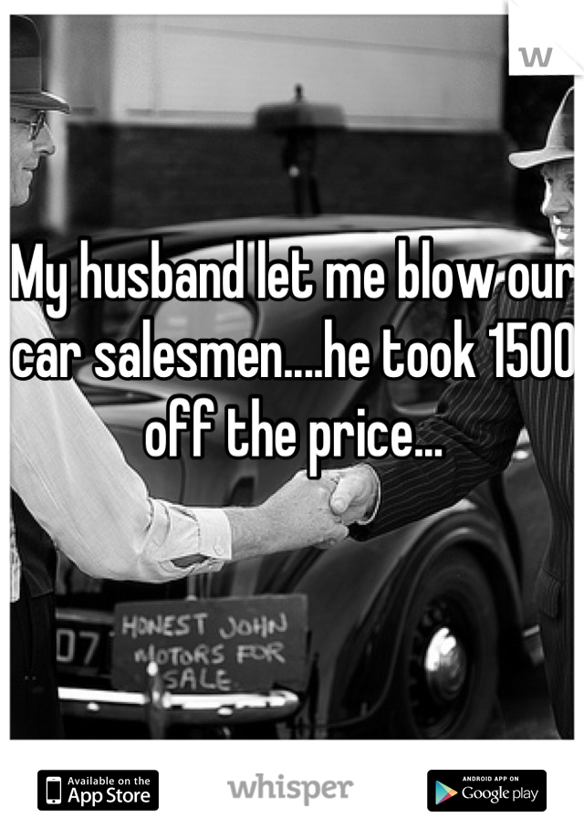 My husband let me blow our car salesmen....he took 1500 off the price...