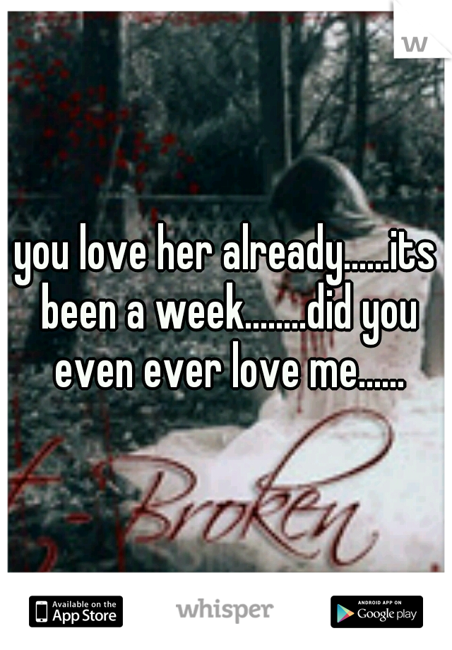 you love her already......its been a week........did you even ever love me......