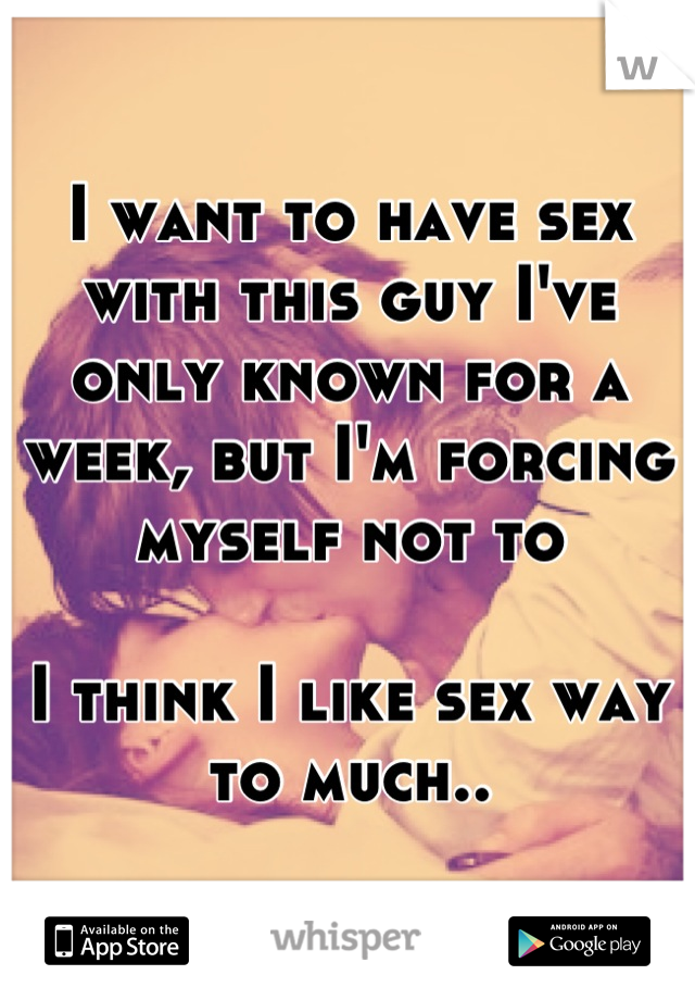 I want to have sex with this guy I've only known for a week, but I'm forcing myself not to  I think I like sex way to much..