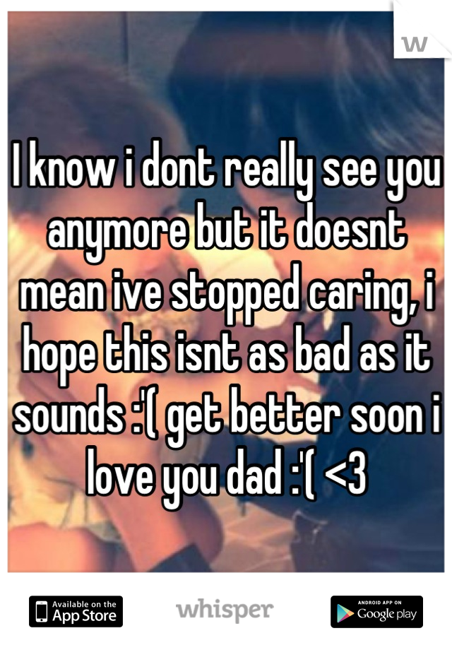 I know i dont really see you anymore but it doesnt mean ive stopped caring, i hope this isnt as bad as it sounds :'( get better soon i love you dad :'( <3