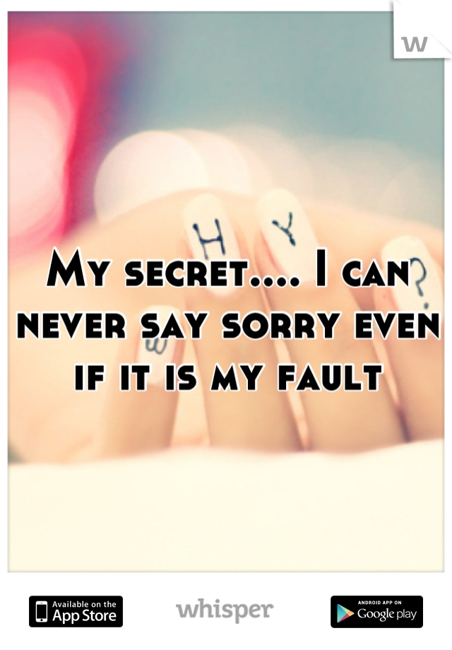 My secret.... I can never say sorry even if it is my fault