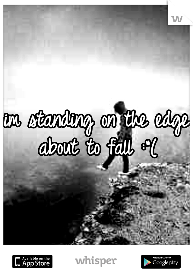 """im standing on the edge about to fall :""""("""