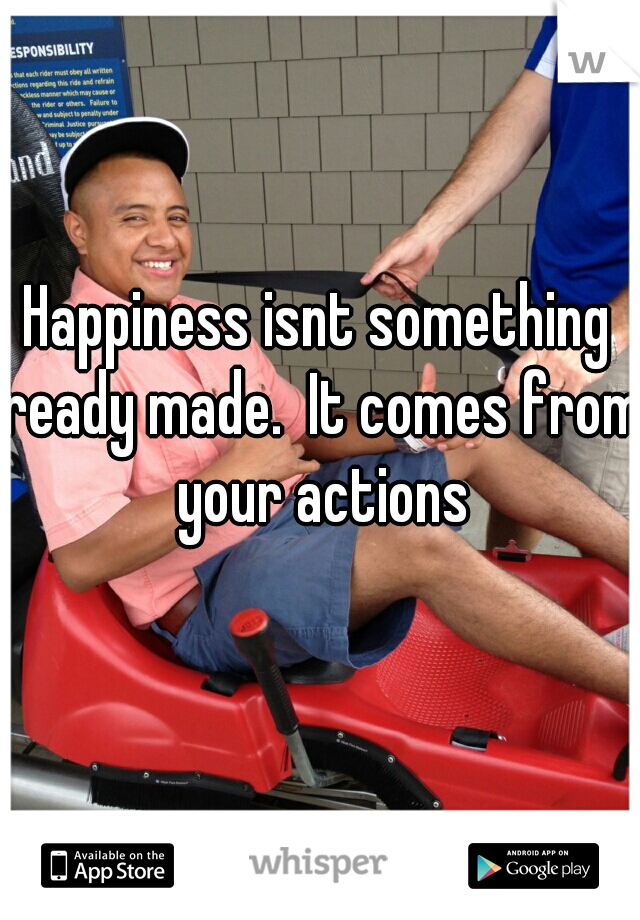Happiness isnt something ready made.  It comes from your actions