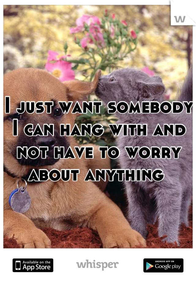 I just want somebody I can hang with and not have to worry about anything
