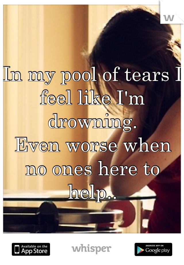In my pool of tears I feel like I'm drowning. Even worse when no ones here to help..