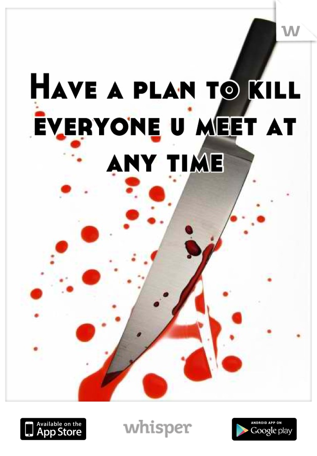 Have a plan to kill everyone u meet at any time