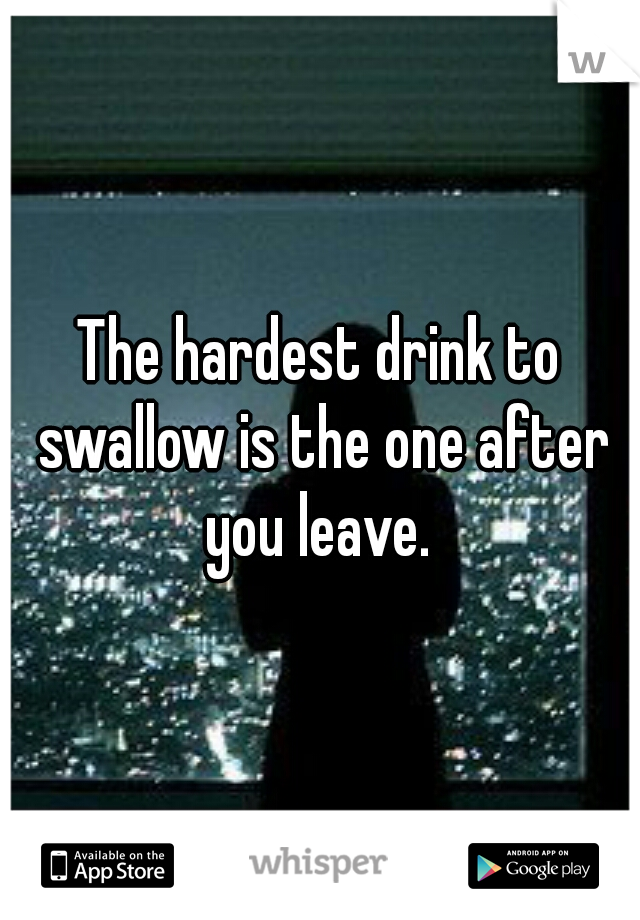 The hardest drink to swallow is the one after you leave.