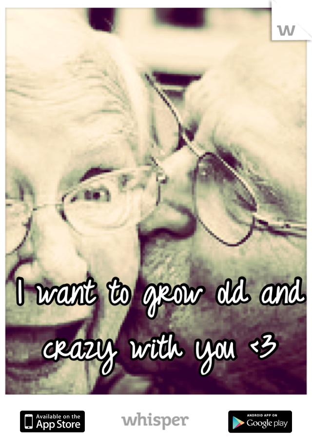 I want to grow old and crazy with you <3