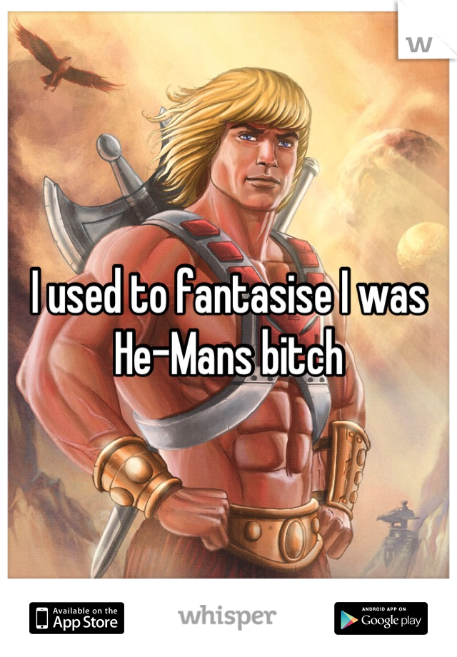 I used to fantasise I was He-Mans bitch