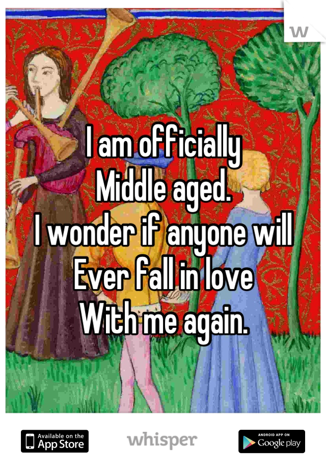 I am officially  Middle aged.  I wonder if anyone will  Ever fall in love  With me again.