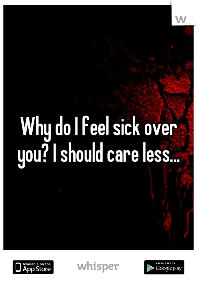 Why do I feel sick over you? I should care less...