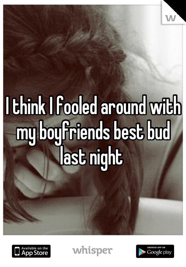 I think I fooled around with my boyfriends best bud last night
