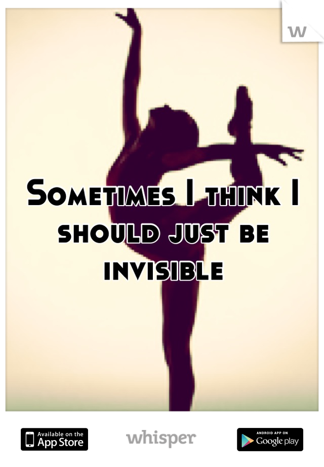 Sometimes I think I should just be invisible