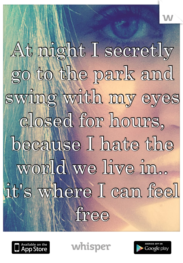 At night I secretly go to the park and swing with my eyes closed for hours, because I hate the world we live in.. it's where I can feel free