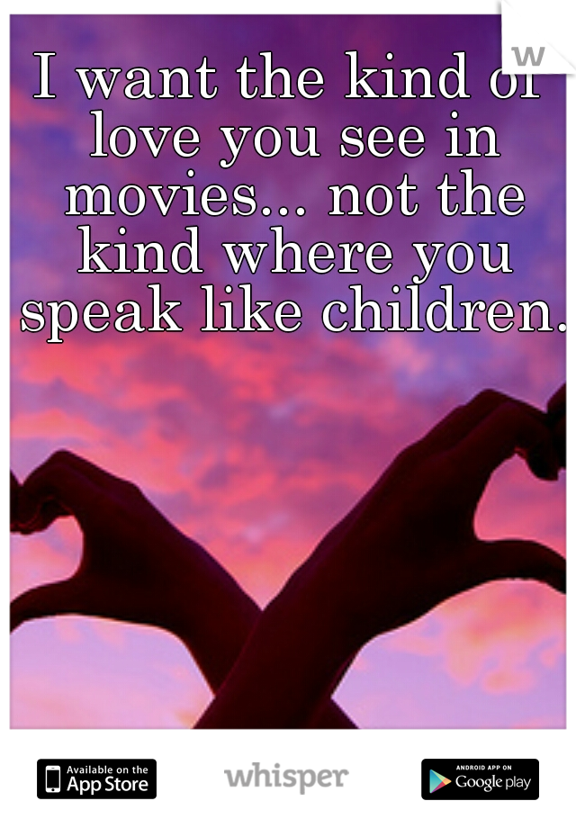 I want the kind of love you see in movies... not the kind where you speak like children.