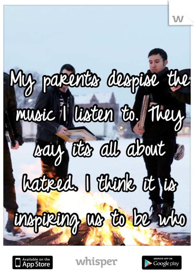My parents despise the music I listen to. They say its all about hatred. I think it is inspiring us to be who we want.
