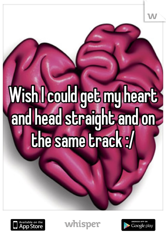 Wish I could get my heart and head straight and on the same track :/
