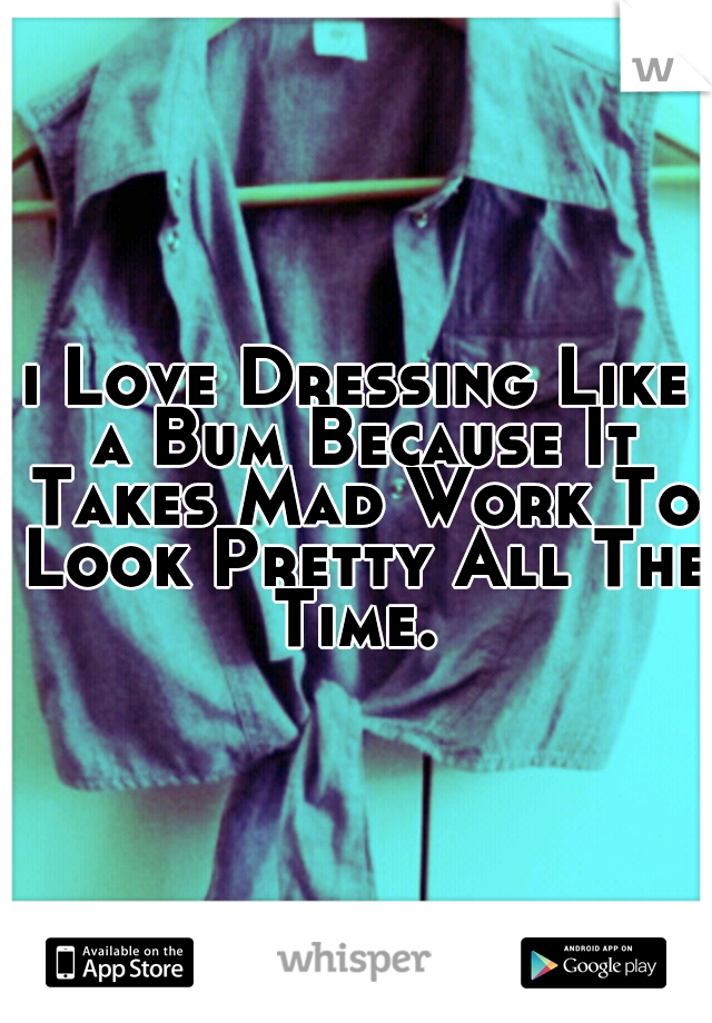 i Love Dressing Like a Bum Because It Takes Mad Work To Look Pretty All The Time.