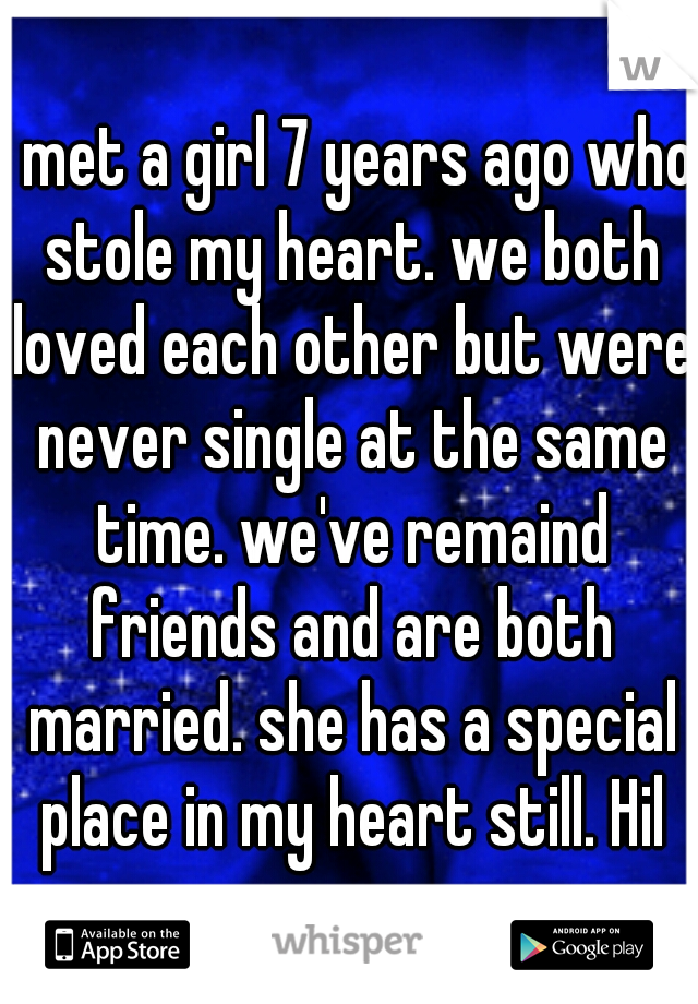 I met a girl 7 years ago who stole my heart. we both loved each other but were never single at the same time. we've remaind friends and are both married. she has a special place in my heart still. Hil
