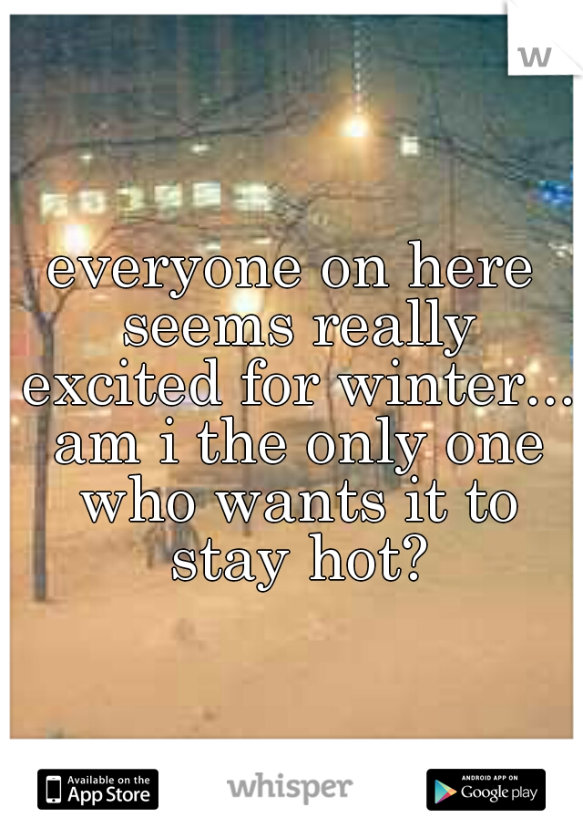 everyone on here seems really excited for winter... am i the only one who wants it to stay hot?
