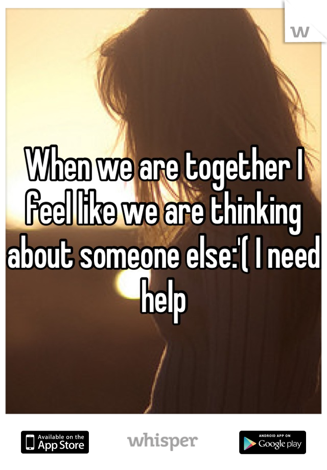 When we are together I feel like we are thinking about someone else:'( I need help