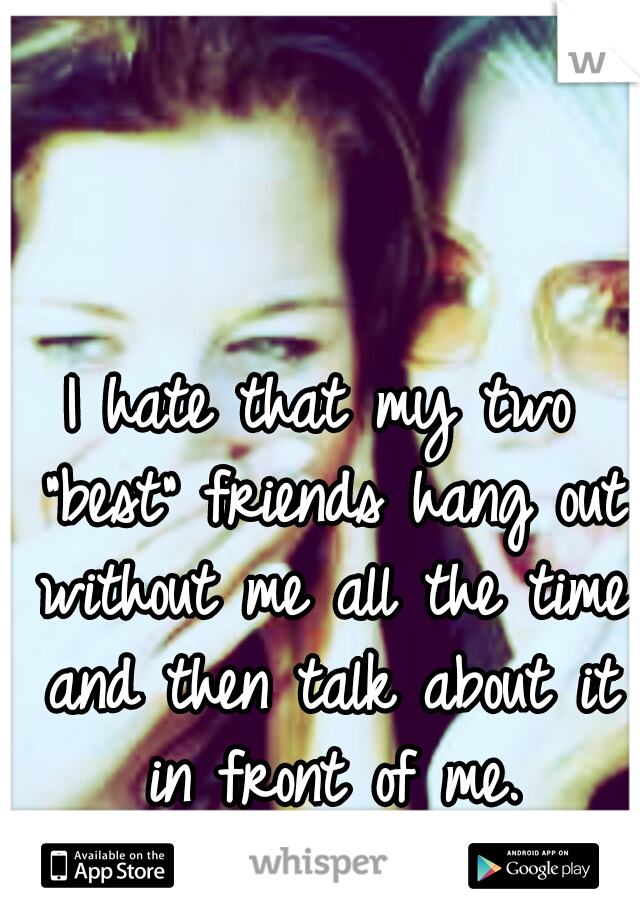 """I hate that my two """"best"""" friends hang out without me all the time and then talk about it in front of me."""